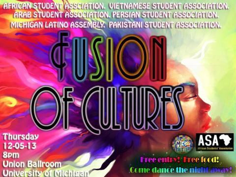 Fusion of Cultures  Fusion of Cultures poster Join the Fusion of Cultures event on Thursday, December 5th, 2013 at 8pm in the Union Ballroom. It is FREE!  Fusion is an annual event on campus which brings different ethnic organizations together to create one of the biggest multicultural events on campus. Our goal is to bridge the cultural gaps that we see in our community so that we become more unified as a people. This year, we have African Student Association, Vietnamese Student Association, Arab Student A